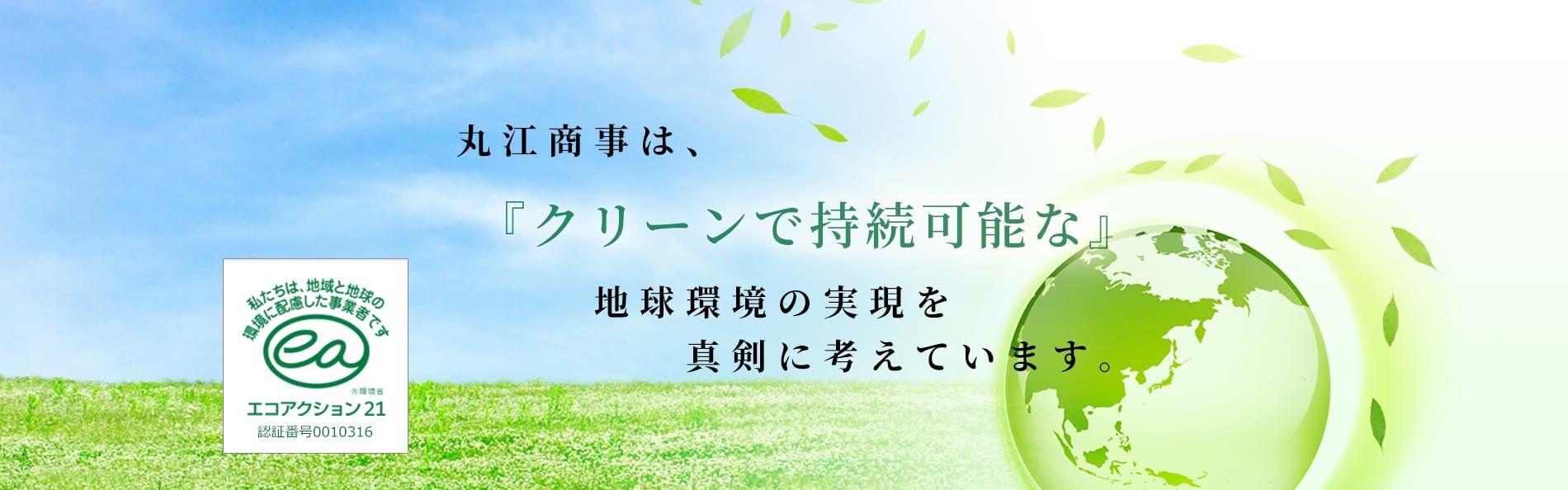 丸江商事はクリーンで持続な脳な地球環境の実現を真剣に考えています。
